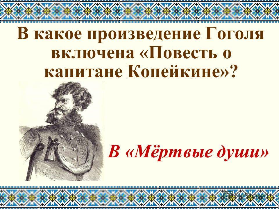 В какое произведение Гоголя включена «Повесть о капитане Копейкине»? В «Мёртвые души»