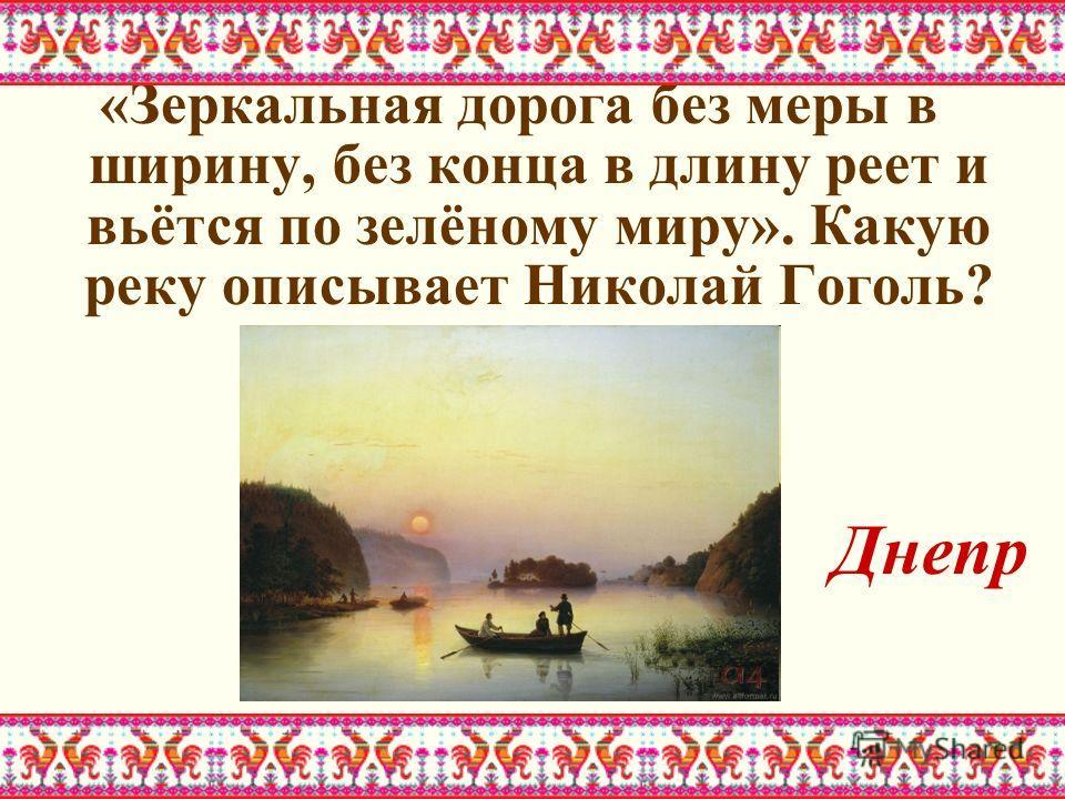 «Зеркальная дорога без меры в ширину, без конца в длину реет и вьётся по зелёному миру». Какую реку описывает Николай Гоголь? Днепр