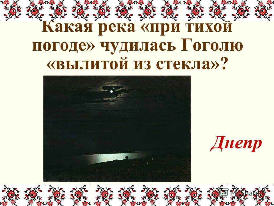 Какая река «при тихой погоде» чудилась Гоголю «вылитой из стекла»? Днепр