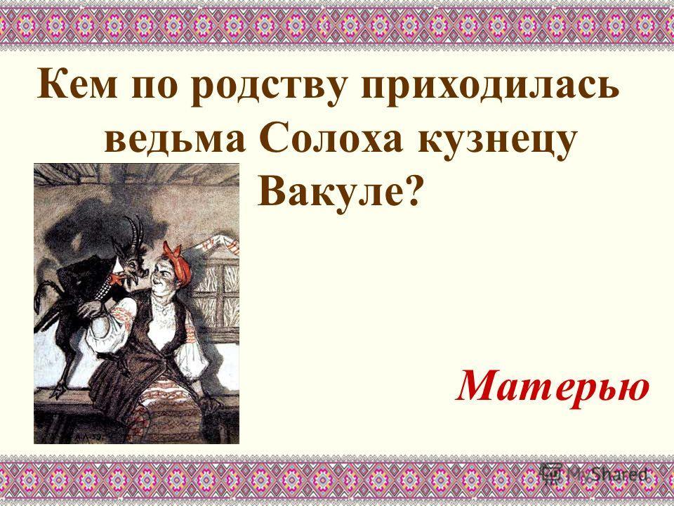 Кем по родству приходилась ведьма Солоха кузнецу Вакуле? Матерью