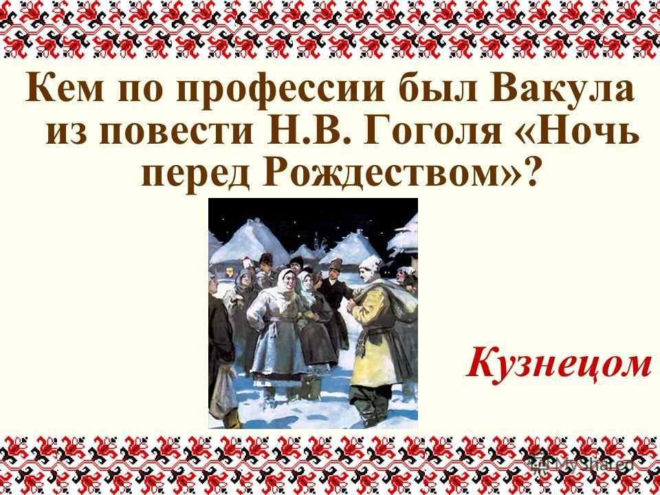 Кем по профессии был Вакула из повести Н.В. Гоголя «Ночь перед Рождеством»? Кузнецом