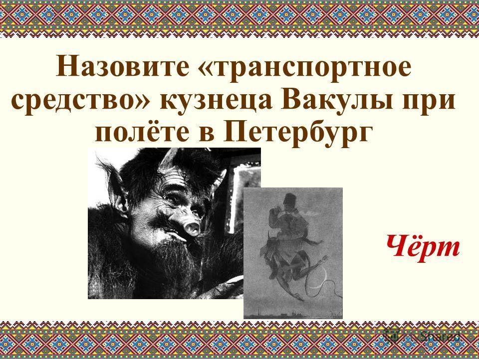 Назовите «транспортное средство» кузнеца Вакулы при полёте в Петербург Чёрт
