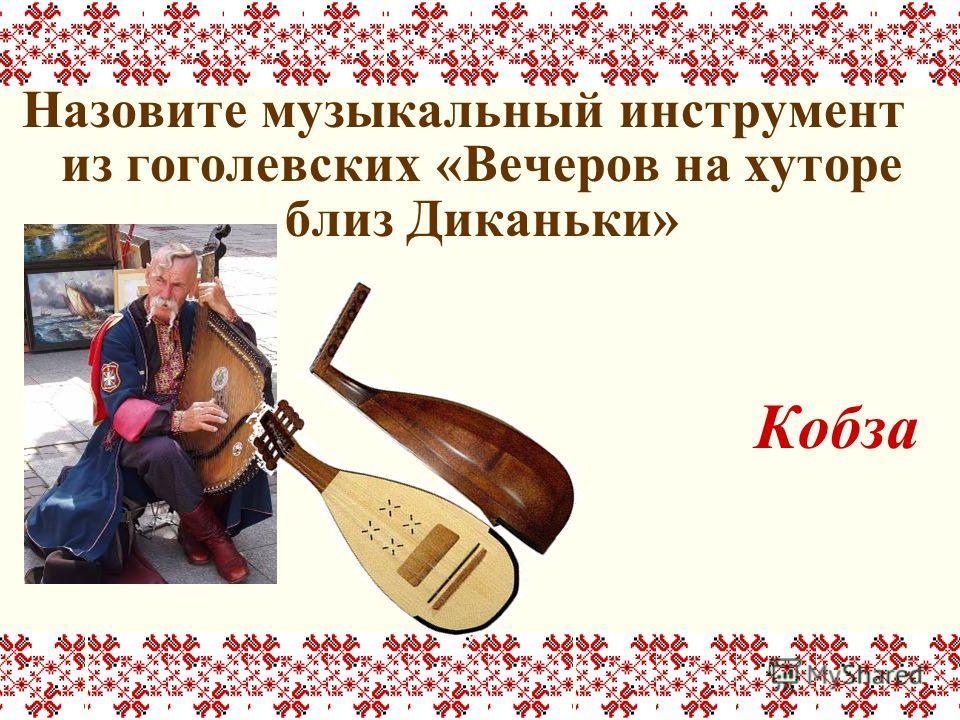 Назовите музыкальный инструмент из гоголевских «Вечеров на хуторе близ Диканьки» Кобза