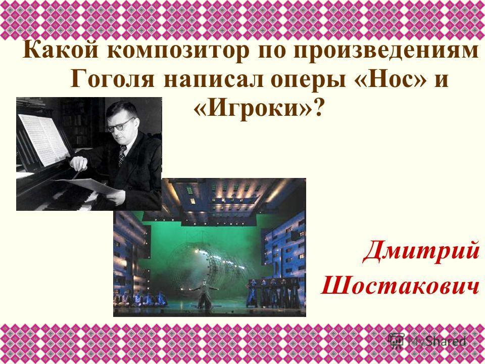 Какой композитор по произведениям Гоголя написал оперы «Нос» и «Игроки»? Дмитрий Шостакович
