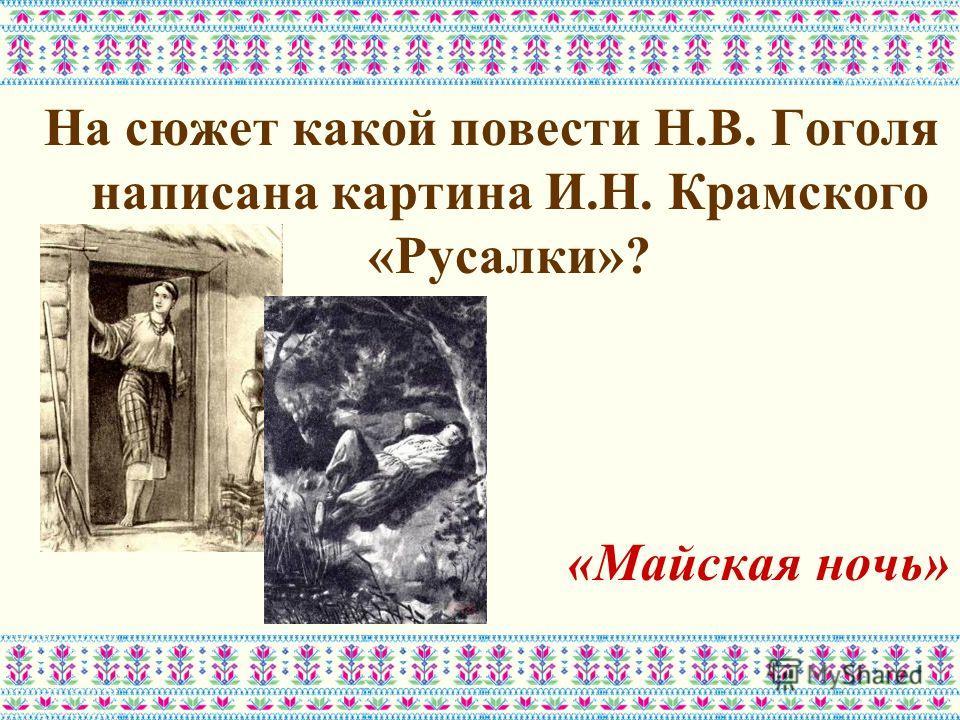 На сюжет какой повести Н.В. Гоголя написана картина И.Н. Крамского «Русалки»? «Майская ночь»