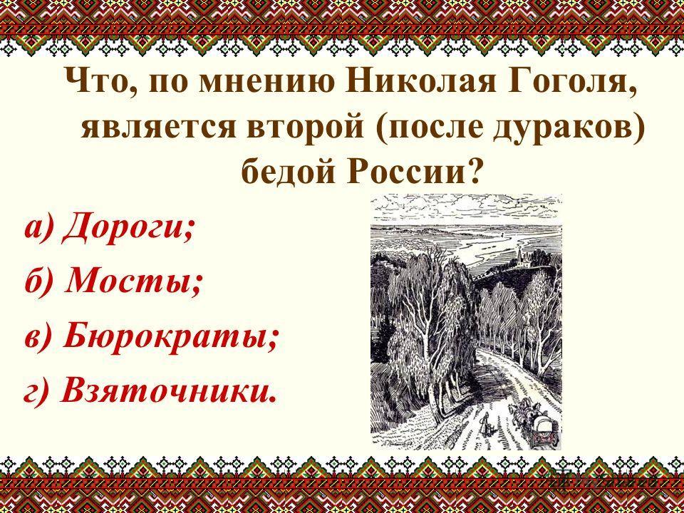 Что, по мнению Николая Гоголя, является второй (после дураков) бедой России? а) Дороги; б) Мосты; в) Бюрократы; г) Взяточники.