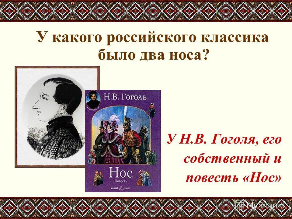 У какого российского классика было два носа? У Н.В. Гоголя, его собственный и повесть «Нос»