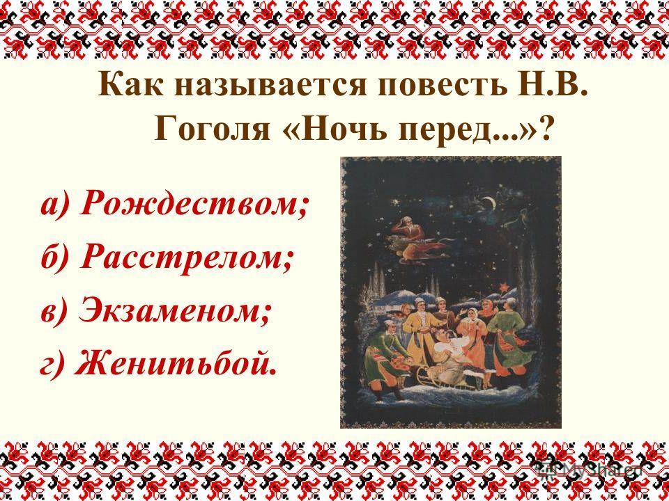 Как называется повесть Н.В. Гоголя «Ночь перед...»? а) Рождеством; б) Расстрелом; в) Экзаменом; г) Женитьбой.