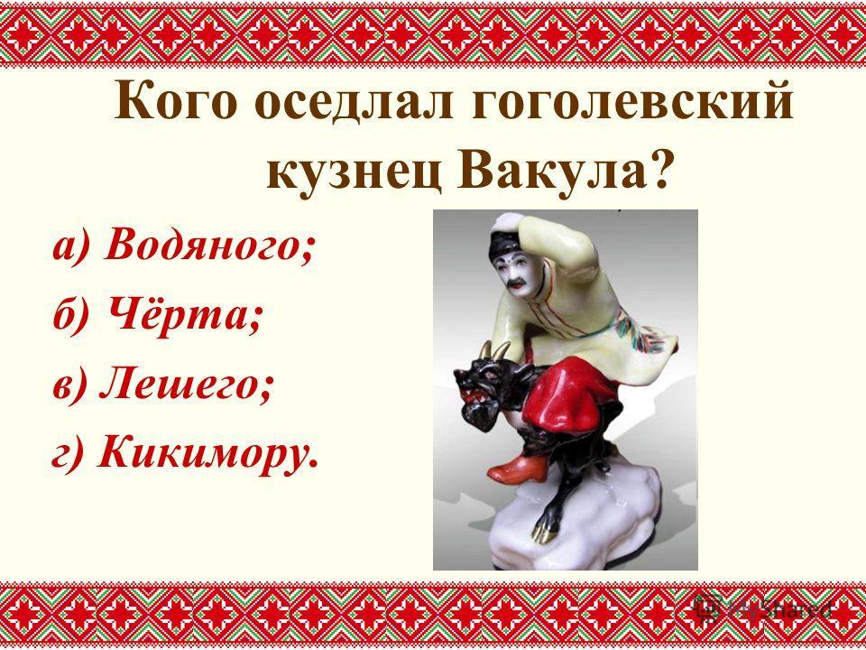 Кого оседлал гоголевский кузнец Вакула? а) Водяного; б) Чёрта; в) Лешего; г) Кикимору.