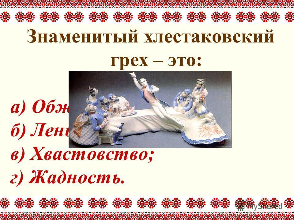 Знаменитый хлестаковский грех – это: а) Обжорство; б) Лень; в) Хвастовство; г) Жадность.