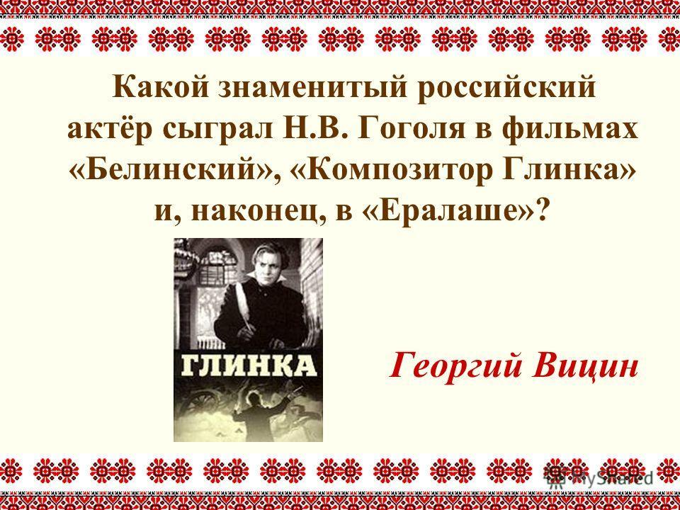 Какой знаменитый российский актёр сыграл Н.В. Гоголя в фильмах «Белинский», «Композитор Глинка» и, наконец, в «Ералаше»? Георгий Вицин