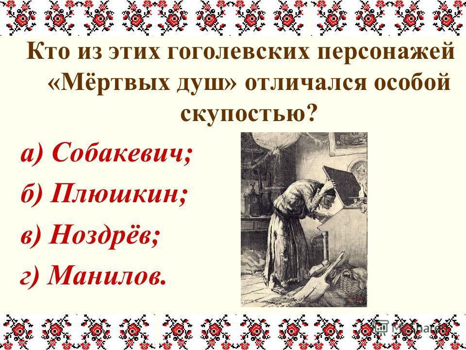 Кто из этих гоголевских персонажей «Мёртвых душ» отличался особой скупостью? а) Собакевич; б) Плюшкин; в) Ноздрёв; г) Манилов.