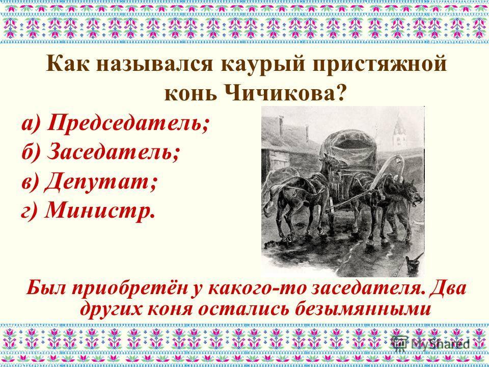 Как назывался каурый пристяжной конь Чичикова? а) Председатель; б) Заседатель; в) Депутат; г) Министр. Был приобретён у какого-то заседателя. Два других коня остались безымянными
