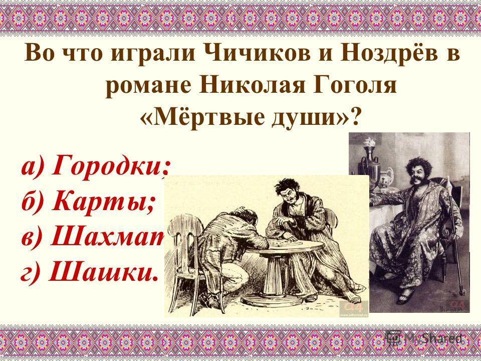 Во что играли Чичиков и Ноздрёв в романе Николая Гоголя «Мёртвые души»? а) Городки; б) Карты; в) Шахматы; г) Шашки.