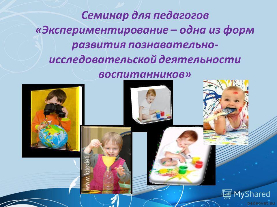 Семинар для педагогов «Экспериментирование – одна из форм развития познавательно- исследовательской деятельности воспитанников»