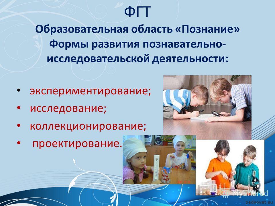 ФГТ Образовательная область «Познание» Формы развития познавательно- исследовательской деятельности: экспериментирование; исследование; коллекционирование; проектирование.