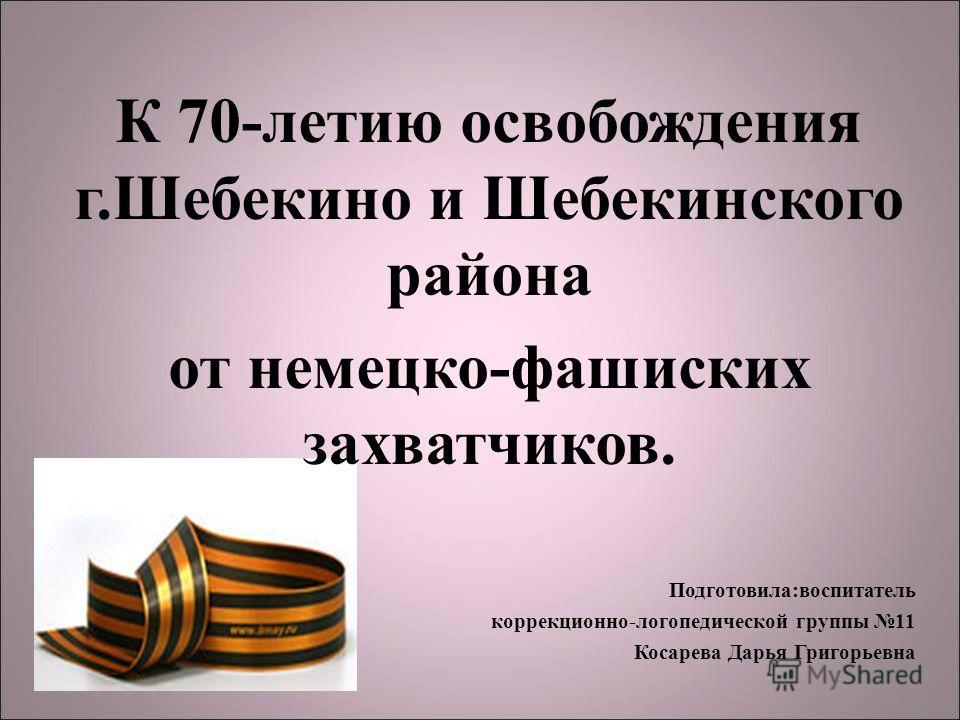 К 70-летию освобождения г.Шебекино и Шебекинского района от немецко-фашиских захватчиков. Подготовила:воспитатель коррекционно-логопедической группы 11 Косарева Дарья Григорьевна