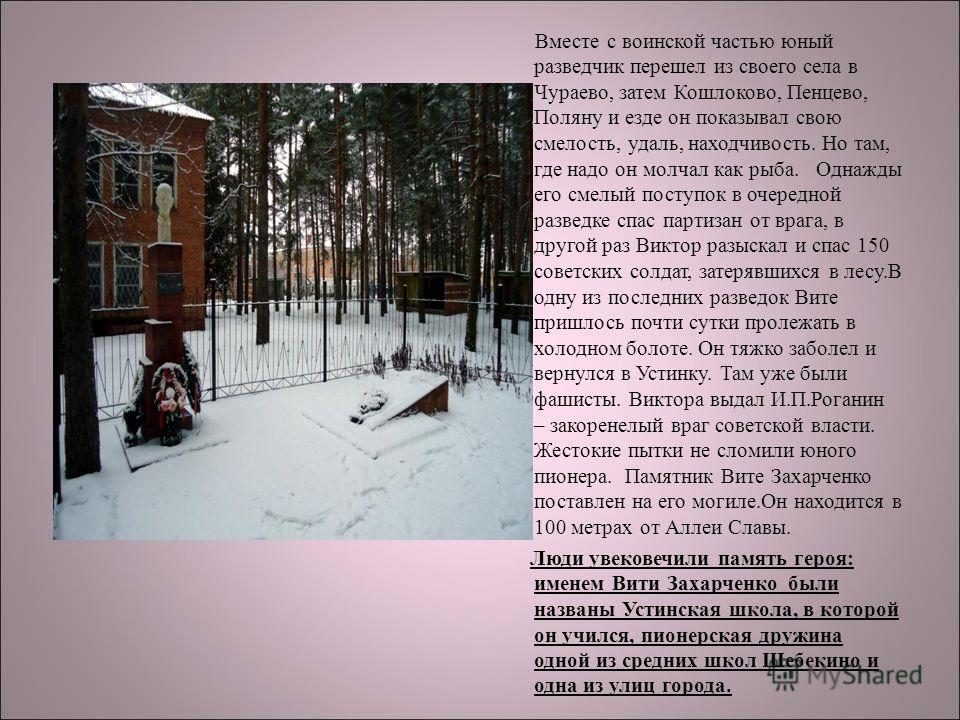 Вместе с воинской частью юный разведчик перешел из своего села в Чураево, затем Кошлоково, Пенцево, Поляну и езде он показывал свою смелость, удаль, находчивость. Но там, где надо он молчал как рыба. Однажды его смелый поступок в очередной разведке с