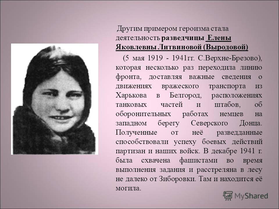 Другим примером героизма стала деятельность разведчицы Елены Яковлевны Литвиновой (Выродовой) (5 мая 1919 - 1941гг. С.Верхне-Брезово), которая несколько раз переходила линию фронта, доставляя важные сведения о движениях вражеского транспорта из Харьк