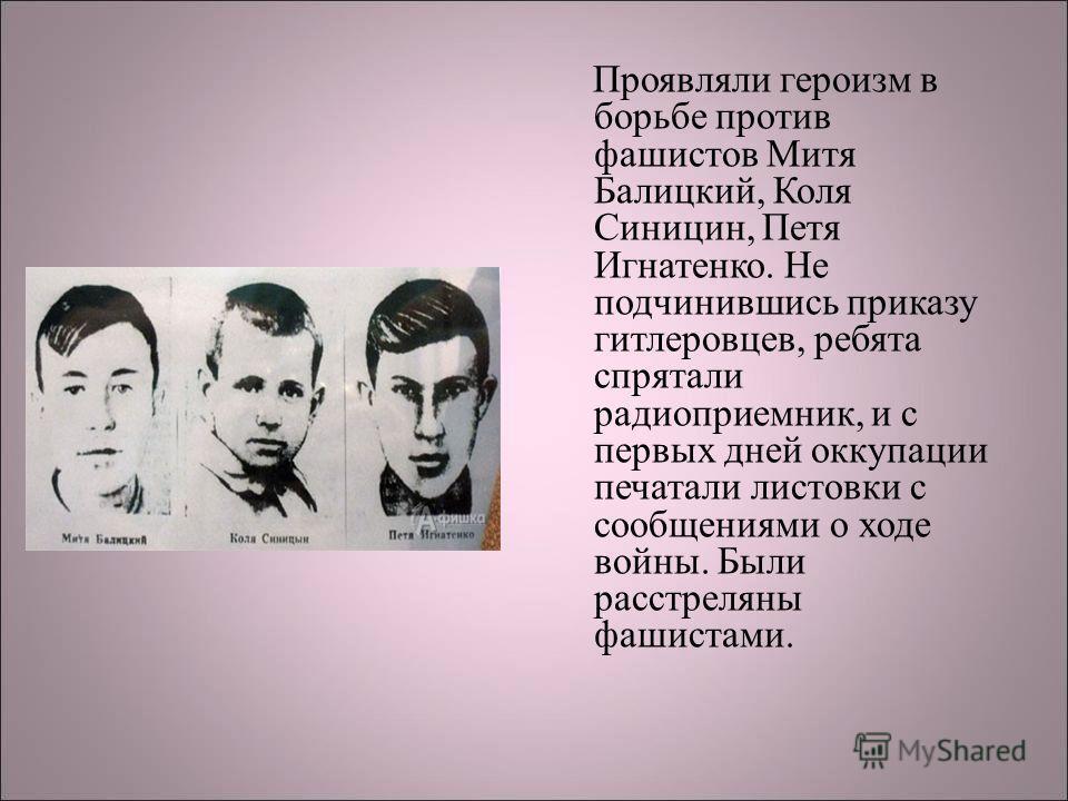 Проявляли героизм в борьбе против фашистов Митя Балицкий, Коля Синицин, Петя Игнатенко. Не подчинившись приказу гитлеровцев, ребята спрятали радиоприемник, и с первых дней оккупации печатали листовки с сообщениями о ходе войны. Были расстреляны фашис