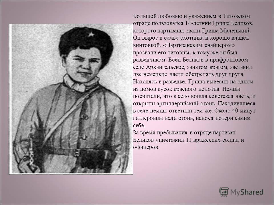 Большой любовью и уважением в Титовском отряде пользовался 14-летний Гриша Беликов, которого партизаны звали Гриша Маленький. Он вырос в семье охотника и хорошо владел винтовкой. «Партизанским снайпером» прозвали его титовцы, к тому же он был разведч