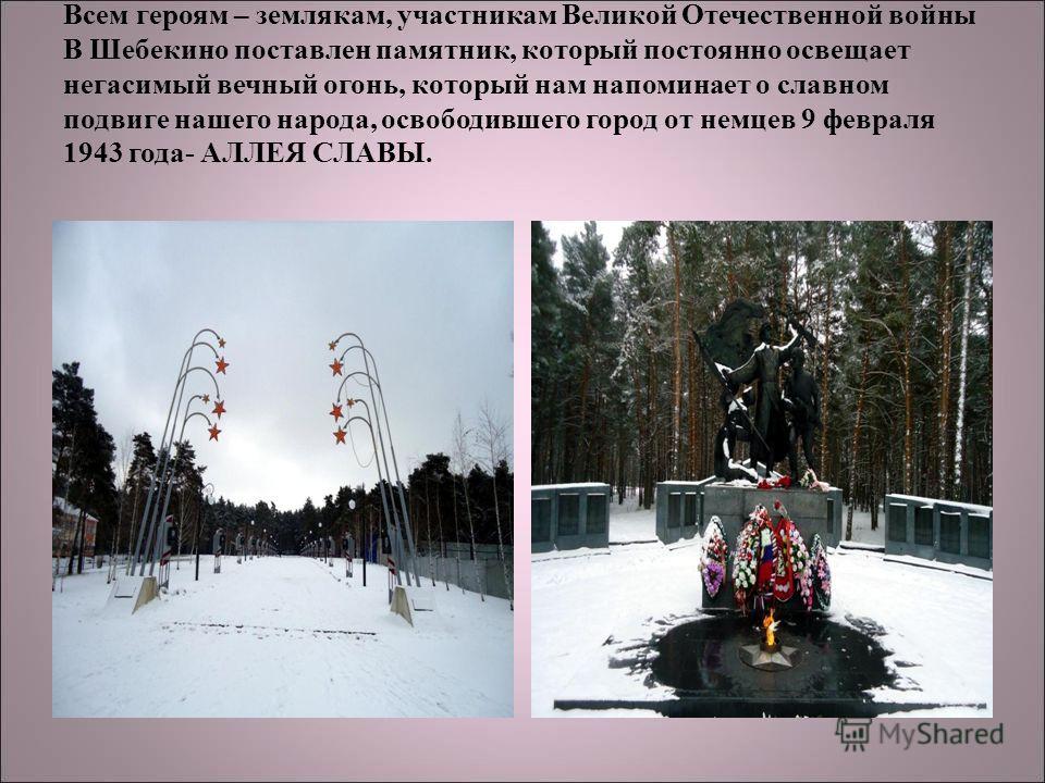 Всем героям – землякам, участникам Великой Отечественной войны В Шебекино поставлен памятник, который постоянно освещает негасимый вечный огонь, который нам напоминает о славном подвиге нашего народа, освободившего город от немцев 9 февраля 1943 года