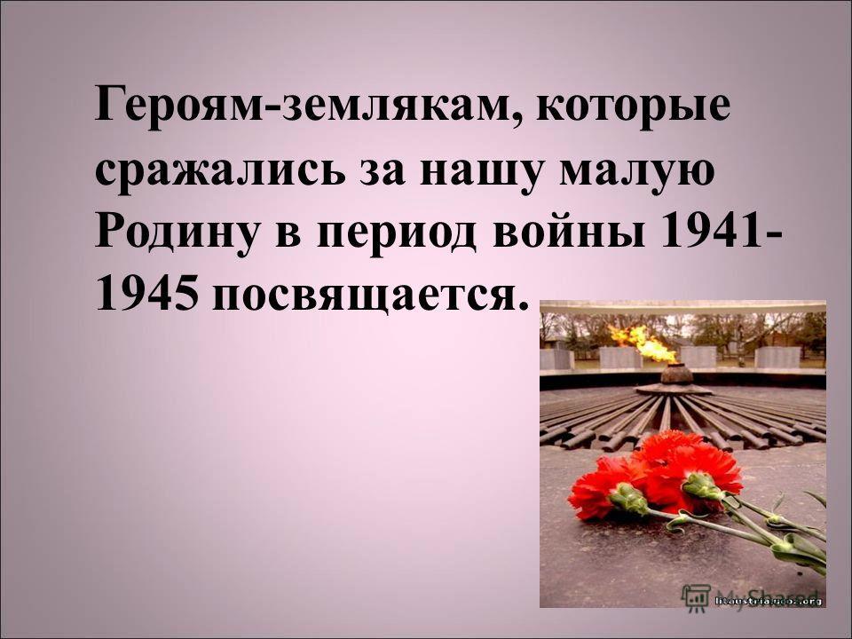 Героям-землякам, которые сражались за нашу малую Родину в период войны 1941- 1945 посвящается.