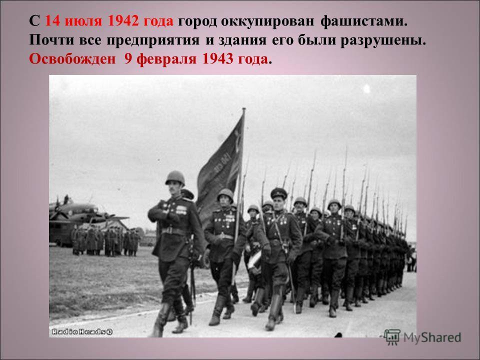 С 14 июля 1942 года город оккупирован фашистами. Почти все предприятия и здания его были разрушены. Освобожден 9 февраля 1943 года.