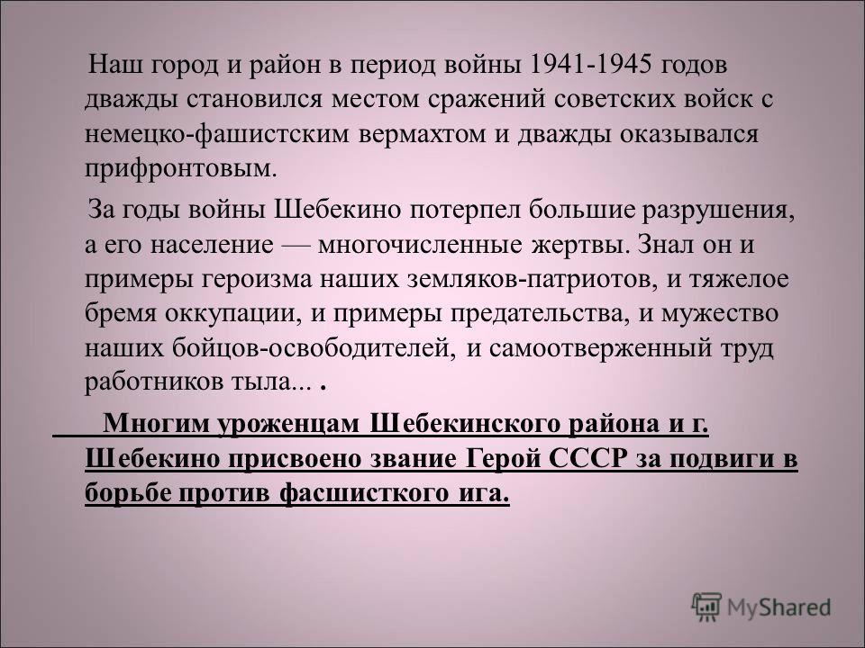 Наш город и район в период войны 1941-1945 годов дважды становился местом сражений советских войск с немецко-фашистским вермахтом и дважды оказывался прифронтовым. За годы войны Шебекино потерпел большие разрушения, а его население многочисленные жер