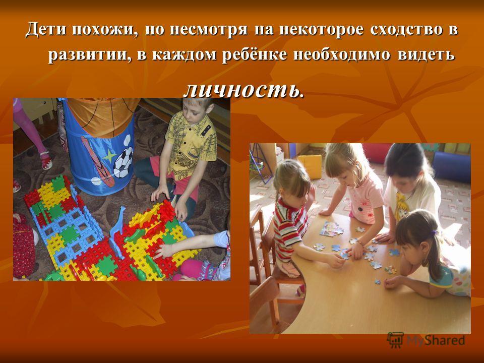 Дети похожи, но несмотря на некоторое сходство в развитии, в каждом ребёнке необходимо видеть личность. личность.