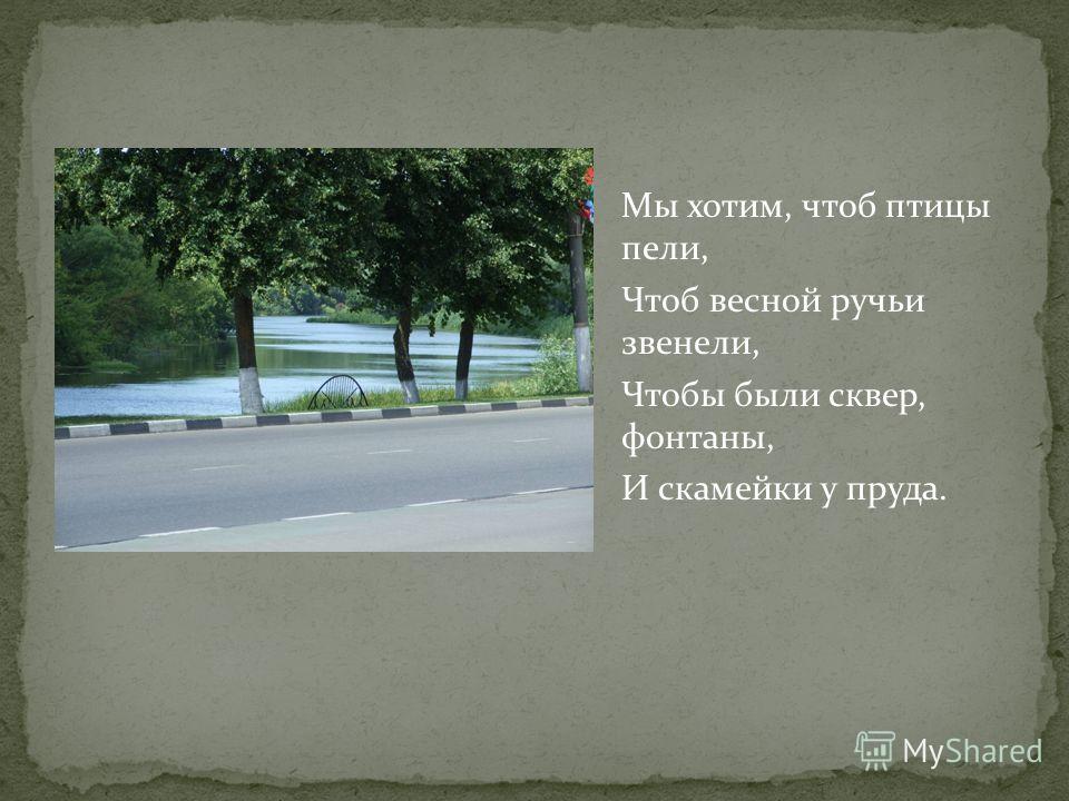 Мы хотим, чтоб птицы пели, Чтоб весной ручьи звенели, Чтобы были сквер, фонтаны, И скамейки у пруда.