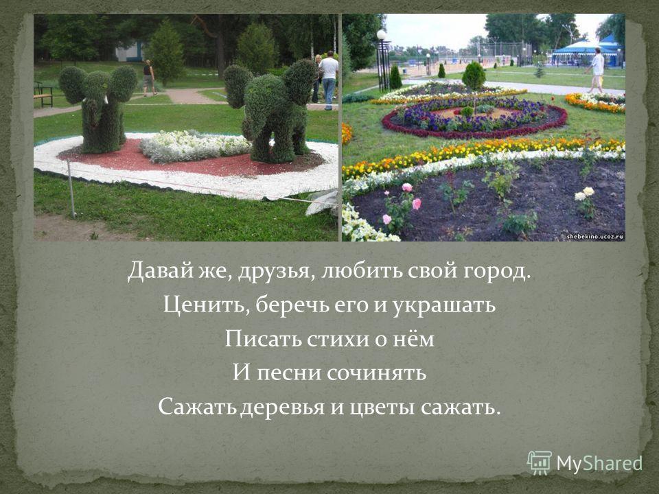 Давай же, друзья, любить свой город. Ценить, беречь его и украшать Писать стихи о нём И песни сочинять Сажать деревья и цветы сажать.