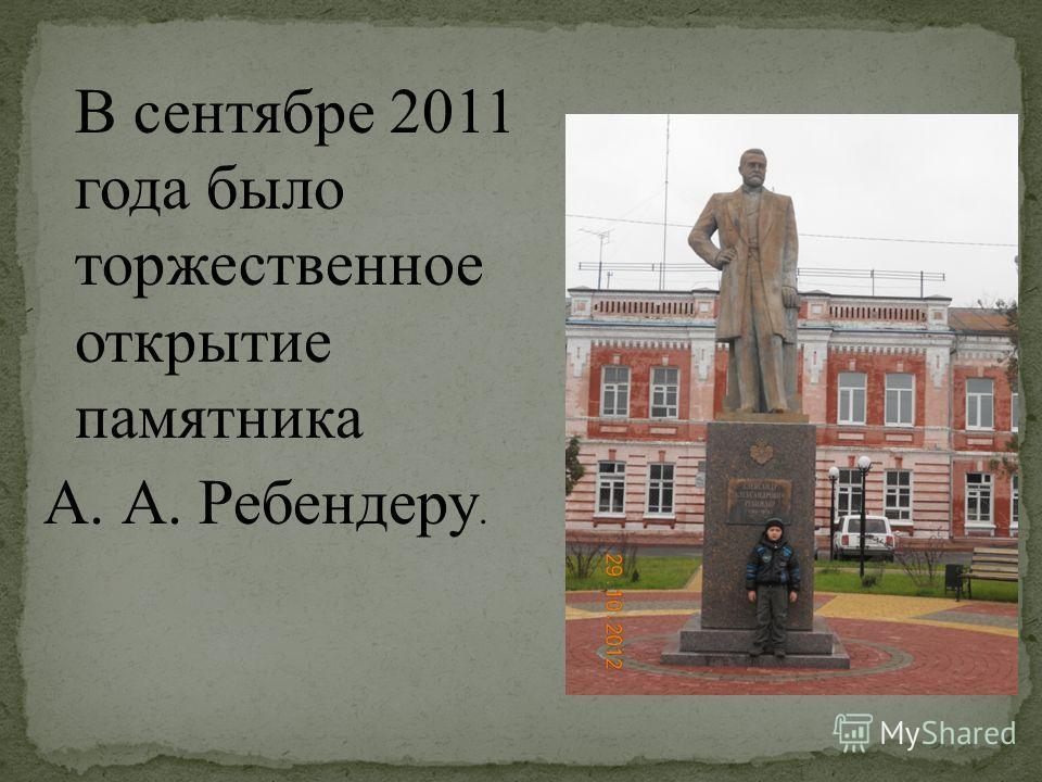 В сентябре 2011 года было торжественное открытие памятника А. А. Ребендеру.