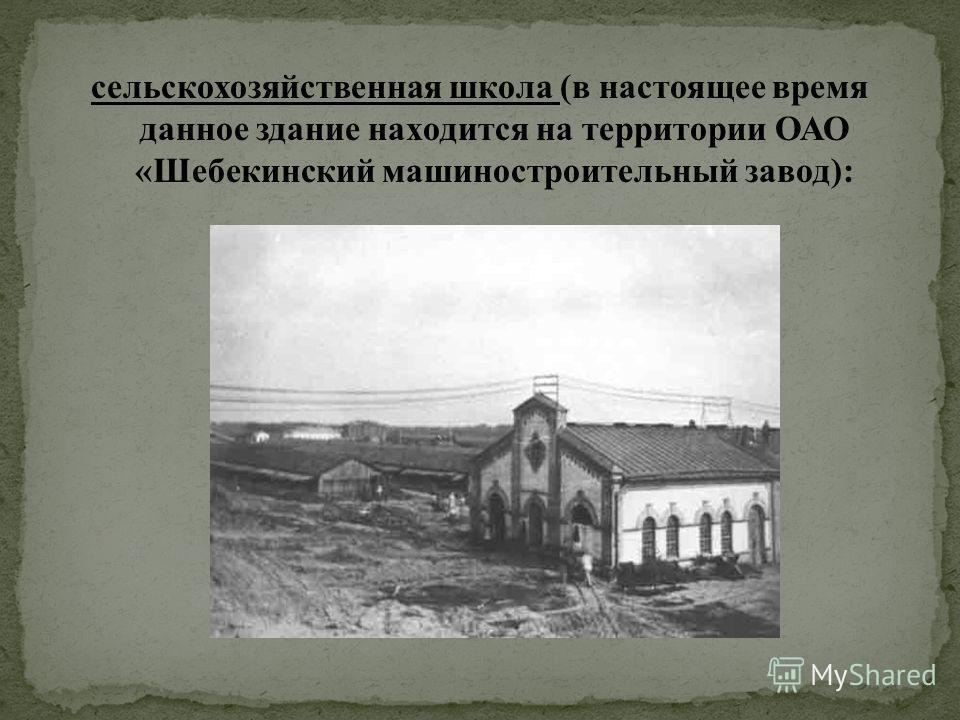 сельскохозяйственная школа (в настоящее время данное здание находится на территории ОАО «Шебекинский машиностроительный завод):