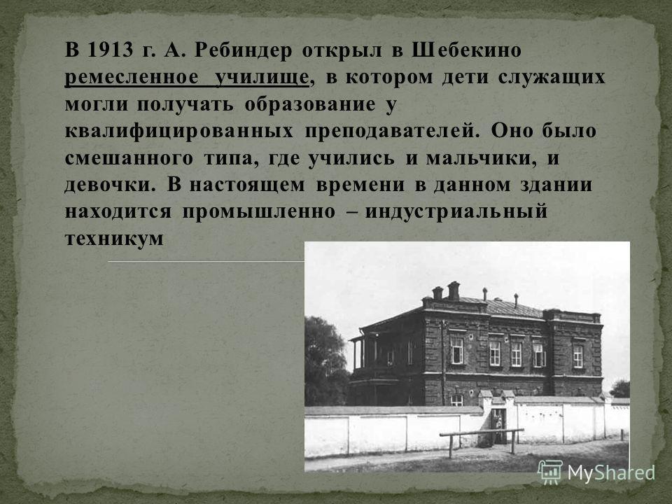 В 1913 г. А. Ребиндер открыл в Шебекино ремесленное училище, в котором дети служащих могли получать образование у квалифицированных преподавателей. Оно было смешанного типа, где учились и мальчики, и девочки. В настоящем времени в данном здании наход