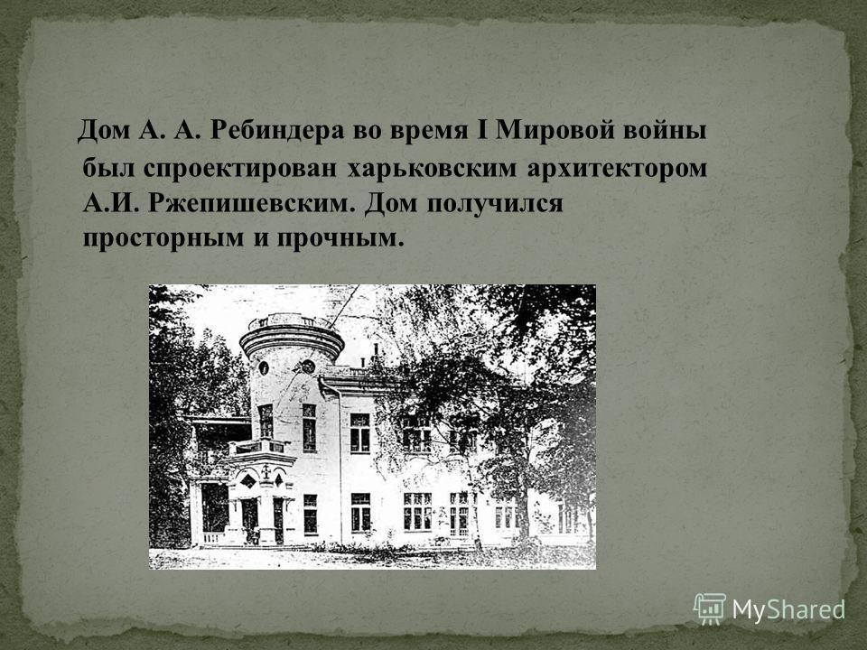 Дом А. А. Ребиндера во время I Мировой войны был спроектирован харьковским архитектором А.И. Ржепишевским. Дом получился просторным и прочным.