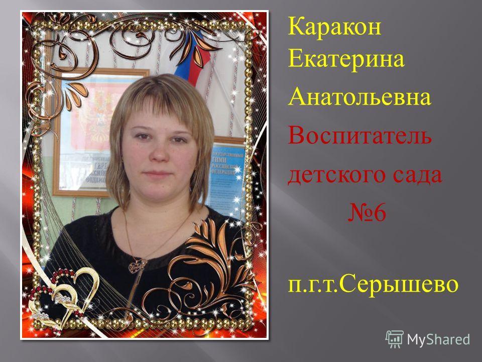 Каракон Екатерина Анатольевна Воспитатель детского сада 6 п. г. т. Серышево