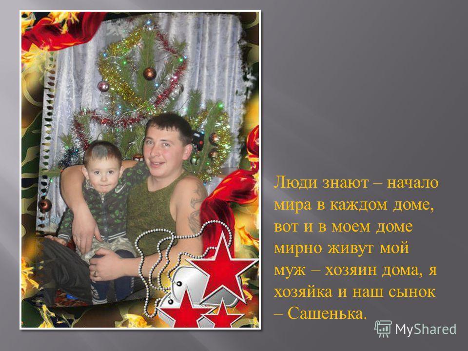 Люди знают – начало мира в каждом доме, вот и в моем доме мирно живут мой муж – хозяин дома, я хозяйка и наш сынок – Сашенька.