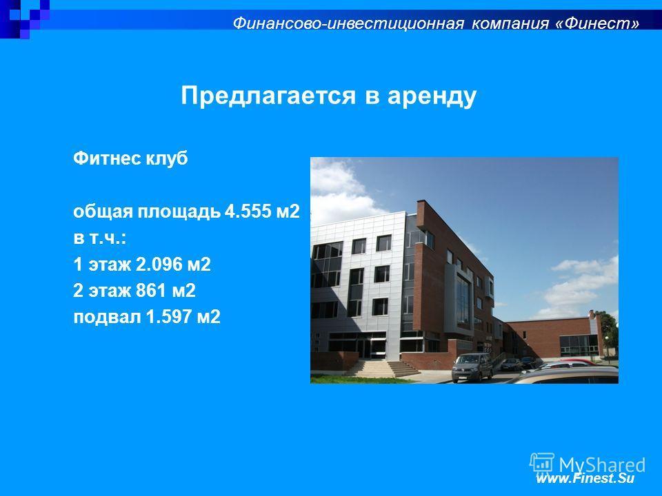 Финансово-инвестиционная компания «Финест» Предлагается в аренду Фитнес клуб общая площадь 4.555 м2 в т.ч.: 1 этаж 2.096 м2 2 этаж 861 м2 подвал 1.597 м2 www.Finest.Su