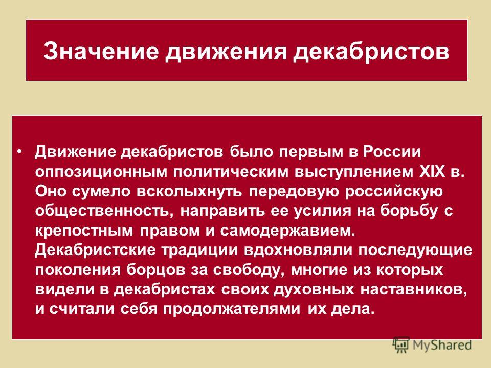 Значение движения декабристов Движение декабристов было первым в России оппозиционным политическим выступлением XIX в. Оно сумело всколыхнуть передовую российскую общественность, направить ее усилия на борьбу с крепостным правом и самодержавием. Дека
