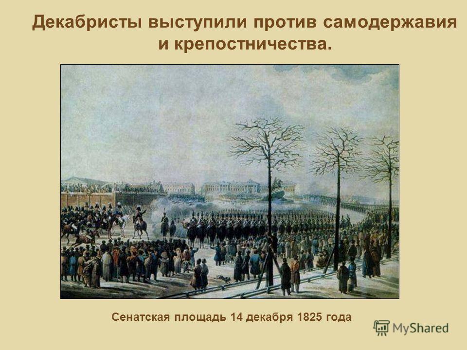 Декабристы выступили против самодержавия и крепостничества. Сенатская площадь 14 декабря 1825 года