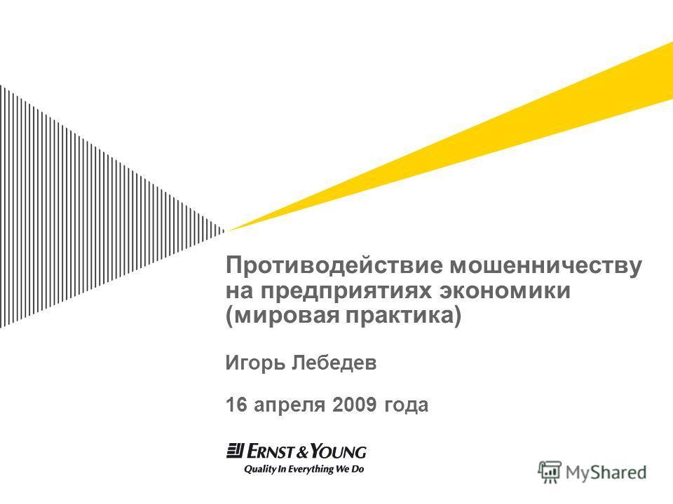 Противодействие мошенничеству на предприятиях экономики (мировая практика) Игорь Лебедев 16 апреля 2009 года