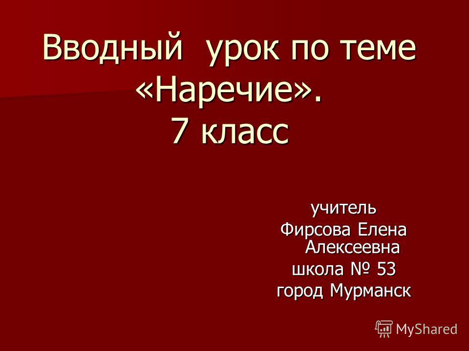 Вводный урок по теме «Наречие». 7 класс учитель Фирсова Елена Алексеевна школа 53 город Мурманск