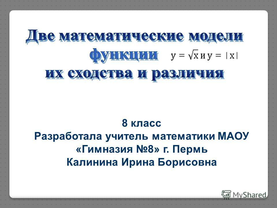 8 класс Разработала учитель математики МАОУ «Гимназия 8» г. Пермь Калинина Ирина Борисовна