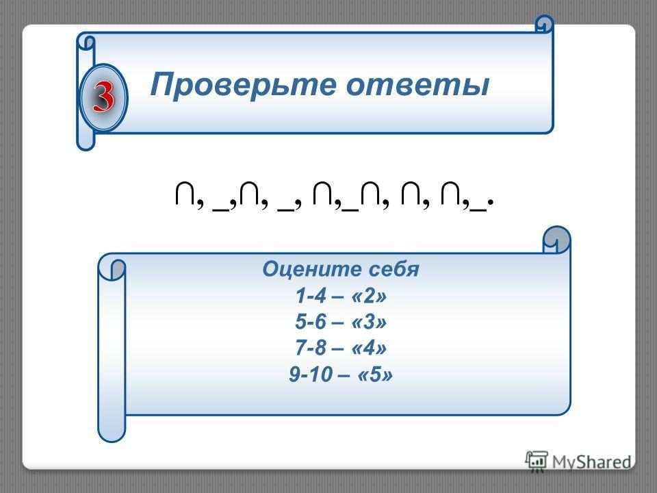Проверьте ответы, _,, _,,_,,,_. Оцените себя 1-4 – «2» 5-6 – «3» 7-8 – «4» 9-10 – «5»