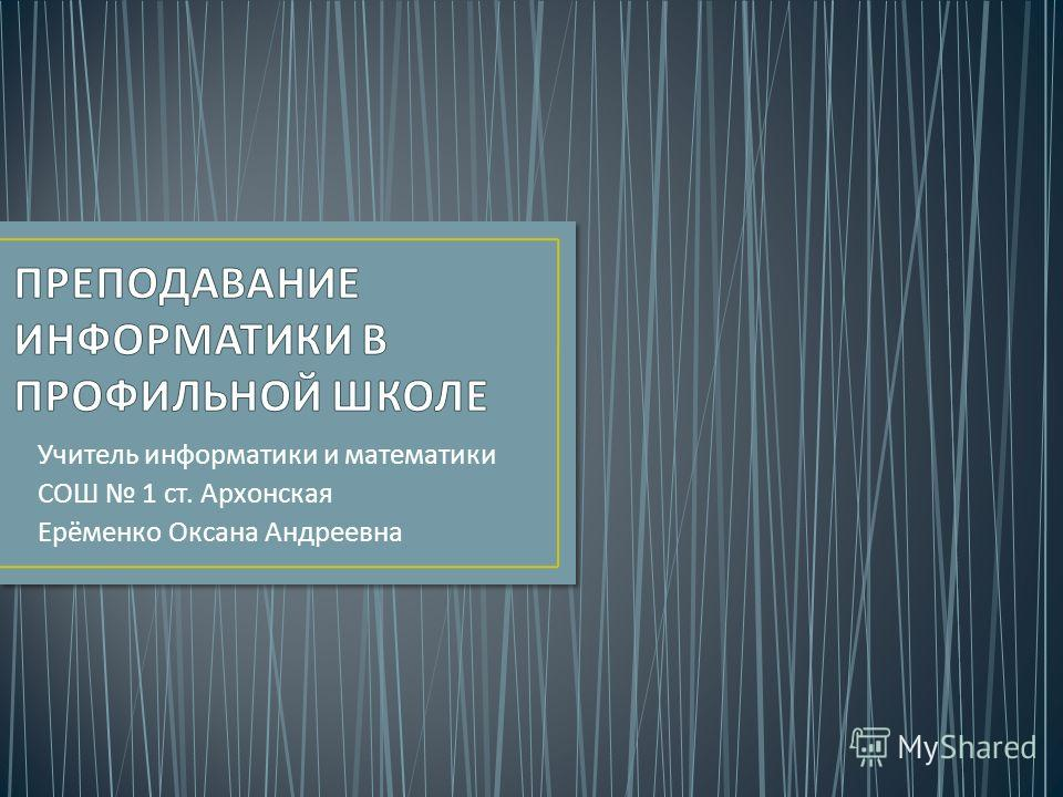 Учитель информатики и математики СОШ 1 ст. Архонская Ерёменко Оксана Андреевна