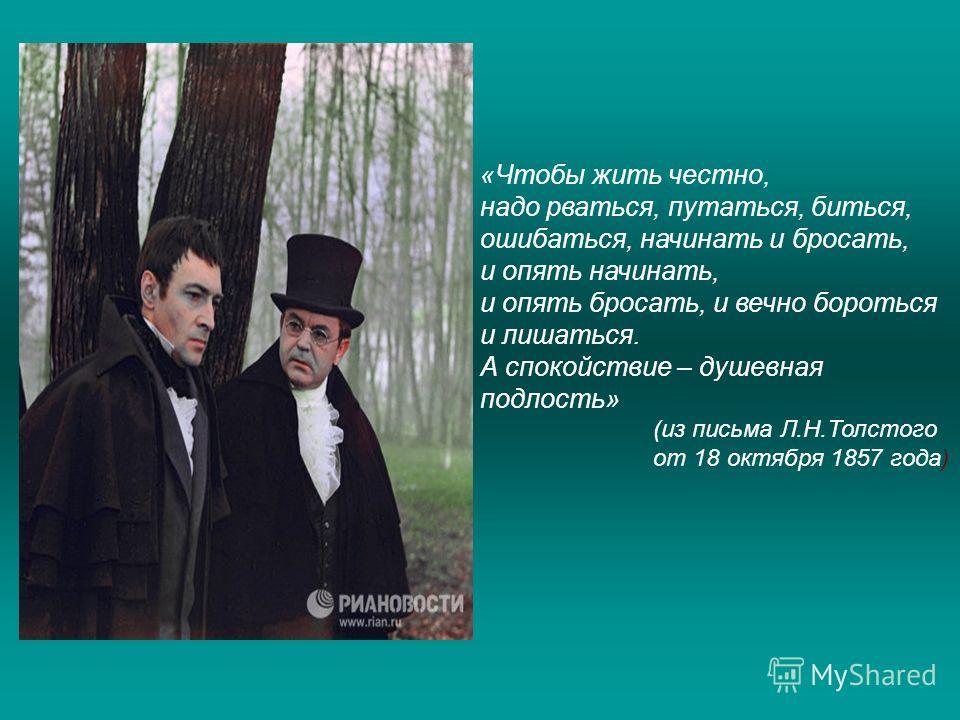 «Чтобы жить честно, надо рваться, путаться, биться, ошибаться, начинать и бросать, и опять начинать, и опять бросать, и вечно бороться и лишаться. А спокойствие – душевная подлость» (из письма Л.Н.Толстого от 18 октября 1857 года)