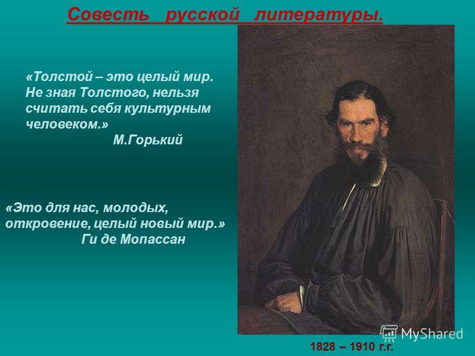 «Толстой – это целый мир. Не зная Толстого, нельзя считать себя культурным человеком.» М.Горький «Это для нас, молодых, откровение, целый новый мир.» Ги де Мопассан Совесть русской литературы. 1828 – 1910 г.г.