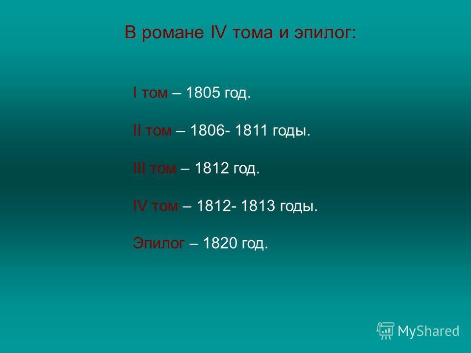 В романе IV тома и эпилог: I том – 1805 год. II том – 1806- 1811 годы. III том – 1812 год. IV том – 1812- 1813 годы. Эпилог – 1820 год.