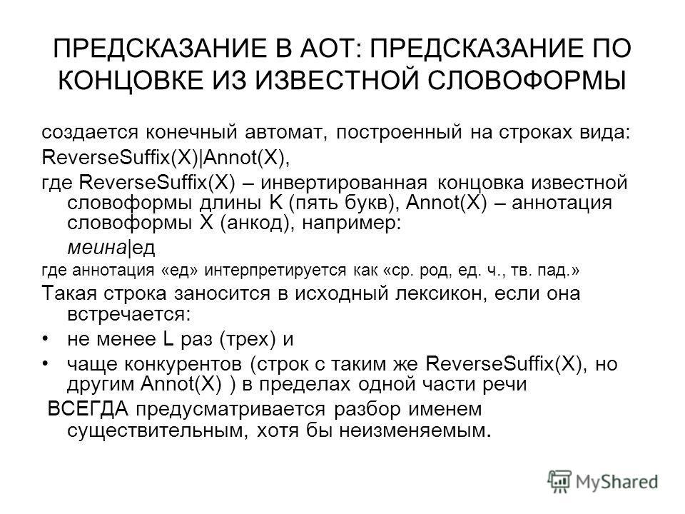 ПРЕДСКАЗАНИЕ В АОТ: ПРЕДСКАЗАНИЕ ПО КОНЦОВКЕ ИЗ ИЗВЕСТНОЙ СЛОВОФОРМЫ создается конечный автомат, построенный на строках вида: ReverseSuffix(X)|Annot(X), где ReverseSuffix(Х) – инвертированная концовка известной словоформы длины K (пять букв), Annot(X